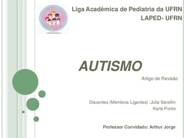 Liga Acadêmica de Pediatria da UFRN LAPED- UFRN  AUTISMO Artigo de Revisão  Discentes (Membros Ligantes) :Júlia Serafim Ka...