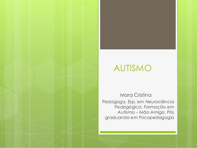 AUTISMO Mara Cristina Pedagoga, Esp. em Neurociência Pedagógica, Formação em Autismo – Mão Amiga, Pós graduanda em Psicope...
