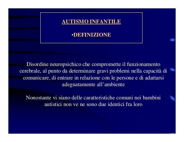 AUTISMO INFANTILE •DEFINIZIONE Disordine neuropsichico che compromette il funzionamento cerebrale, al punto da determinare...