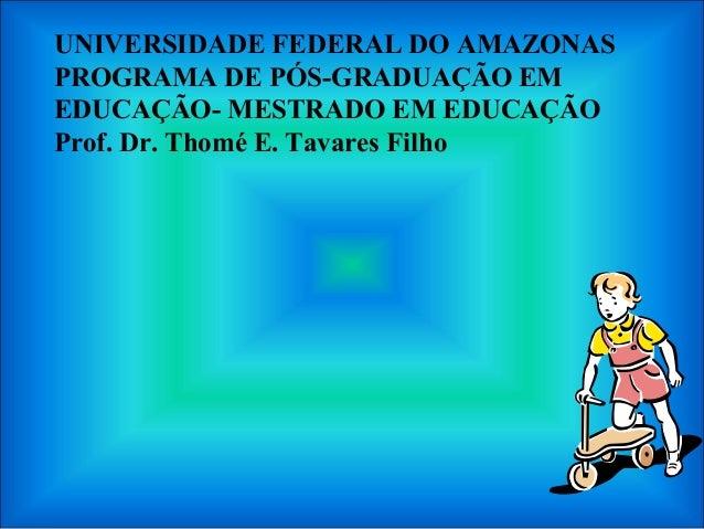 UNIVERSIDADE FEDERAL DO AMAZONAS PROGRAMA DE PÓS-GRADUAÇÃO EM EDUCAÇÃO- MESTRADO EM EDUCAÇÃO Prof. Dr. Thomé E. Tavares Fi...