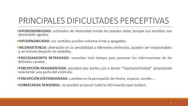 PRINCIPALES DIFICULTADES PERCEPTIVAS HIPERSENSIBILIDAD: estímulos de intensidad media les pueden doler porque sus sentido...