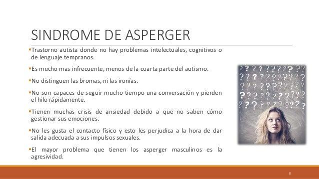 SINDROME DE ASPERGER Trastorno autista donde no hay problemas intelectuales, cognitivos o de lenguaje tempranos. Es much...
