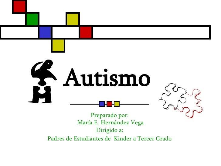 Autismo   Preparado por:  María E. Hernández Vega Dirigido a:  Padres de Estudiantes de  Kinder a Tercer Grado