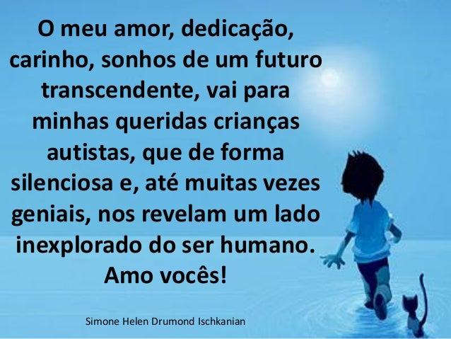 O meu amor, dedicação, carinho, sonhos de um futuro transcendente, vai para minhas queridas crianças autistas, que de form...