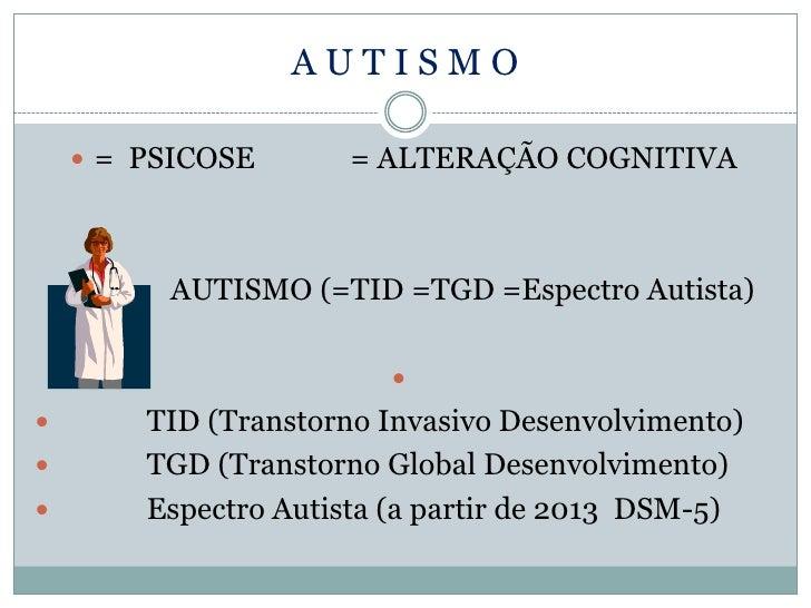 AUTISMO      = PSICOSE       = ALTERAÇÃO COGNITIVA     A    AUTISMO (=TID =TGD =Espectro Autista)                       ...