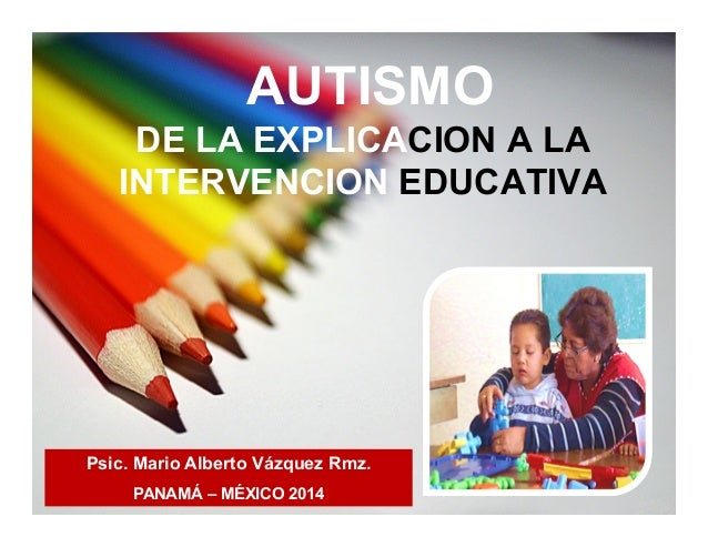 AUTISMO DE LA EXPLICACION A LA INTERVENCION EDUCATIVA Psic. Mario Alberto Vázquez Rmz. PANAMÁ – MÉXICO 2014