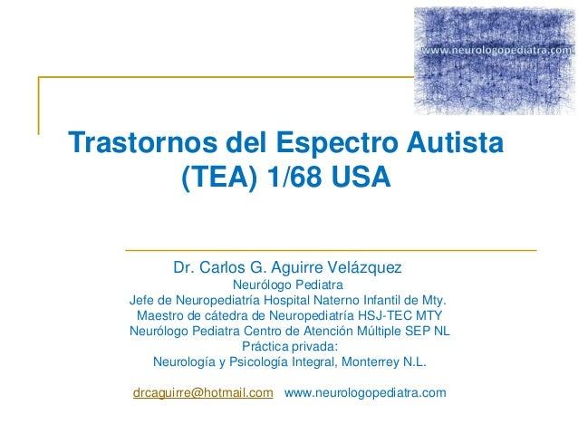 Trastornos del Espectro Autista  (TEA)1/68 USA  Dr. Carlos G. Aguirre Velázquez  Neurólogo Pediatra  Jefe de Neuropediatrí...