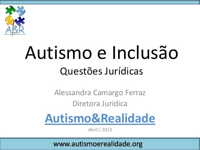 Autismo e Inclusão    Questões Jurídicas   Alessandra Camargo Ferraz        Diretora Jurídica  Autismo&Realidade          ...