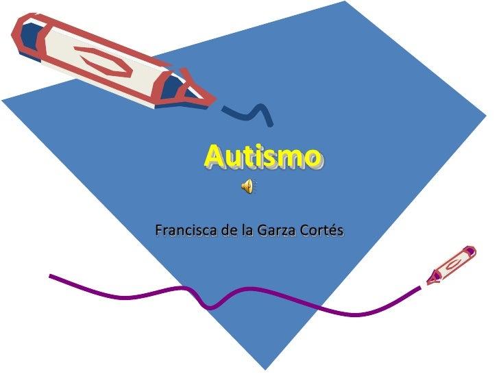 Autismo<br />Francisca de la Garza Cortés<br />