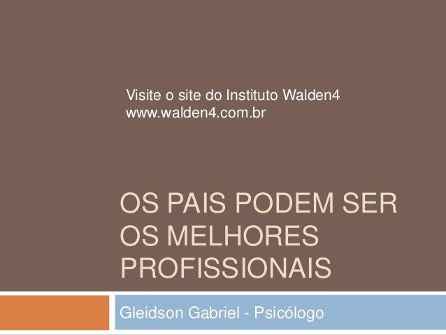 OS PAIS PODEM SEROS MELHORESPROFISSIONAISGleidson Gabriel - PsicólogoVisite o site do Instituto Walden4www.walden4.com.br