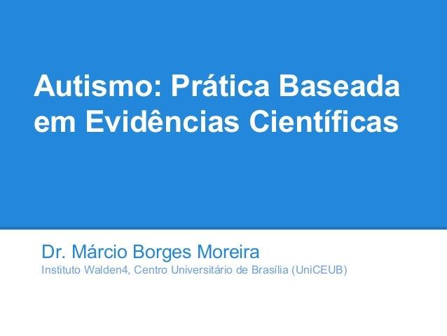 Autismo: Prática Baseada em Evidências Científicas Dr. Márcio Borges Moreira Instituto Walden4, Centro Universitário de Br...