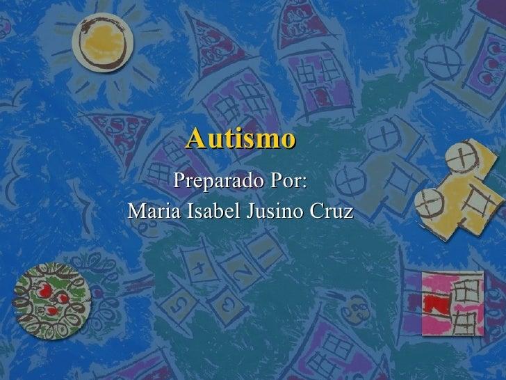 Autismo Preparado Por: Maria Isabel Jusino Cruz