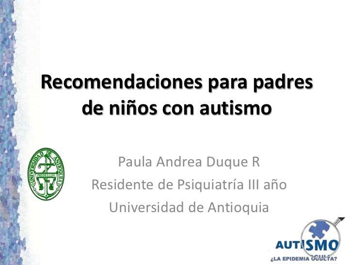 Recomendaciones para padres    de niños con autismo         Paula Andrea Duque R     Residente de Psiquiatría III año     ...