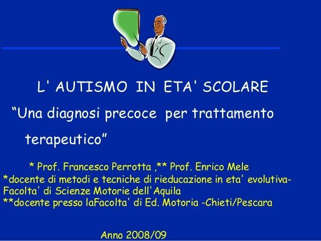 """L' AUTISMO IN ETA' SCOLARE """"Una diagnosi precoce per trattamento terapeutico"""" * Prof. Francesco Perrotta ,** Prof. Enrico ..."""