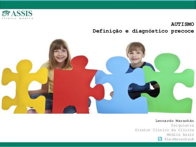 Leonardo Maranhão Psiquiatra Diretor Clínico da Clínica Médica Assis @LeoMaranhaoA AUTISMO Definição e diagnóstico precoce