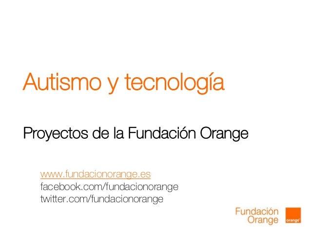 Autismo y tecnologíaProyectos de la Fundación Orangewww.fundacionorange.esfacebook.com/fundacionorangetwitter.com/fundacio...