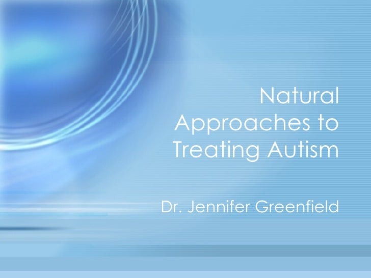 Natural Approaches to Treating Autism Dr. Jennifer Greenfield