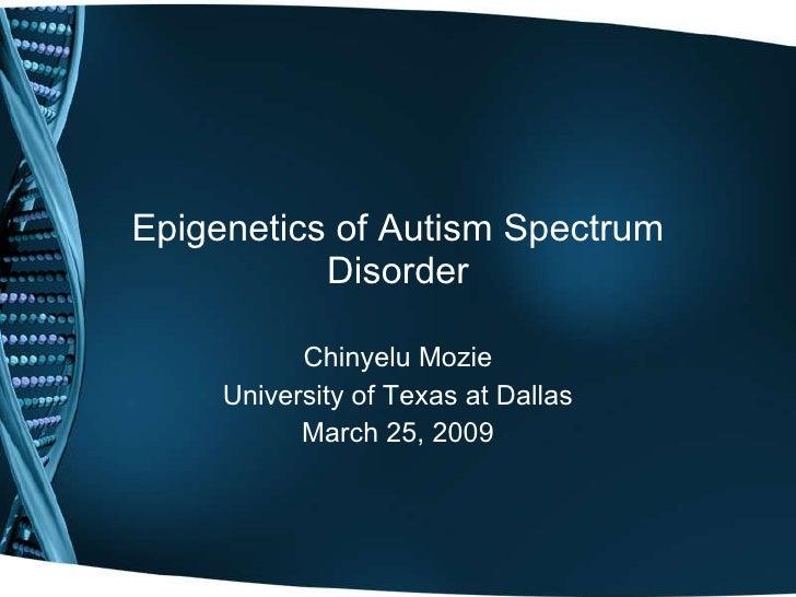 Epigenetics of Autism Spectrum Disorder Chinyelu Mozie University of Texas at Dallas March 25, 2009