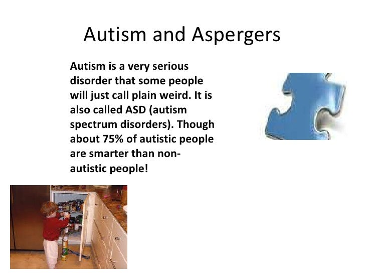Autism and AspergersAutism is a very seriousdisorder that some peoplewill just call plain weird. It isalso called ASD (aut...