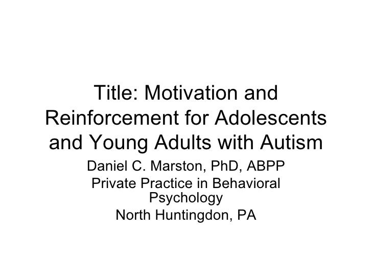 Title: Motivation andReinforcement for Adolescentsand Young Adults with Autism    Daniel C. Marston, PhD, ABPP    Private ...