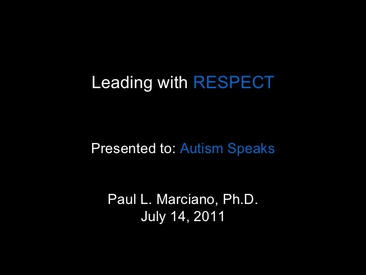 Leading with  RESPECT   Presented to:  Autism Speaks  Paul L. Marciano, Ph.D. July 14, 2011