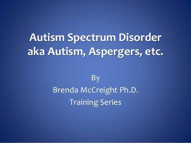 Autism Spectrum Disorderaka Autism, Aspergers, etc.              By    Brenda McCreight Ph.D.        Training Series