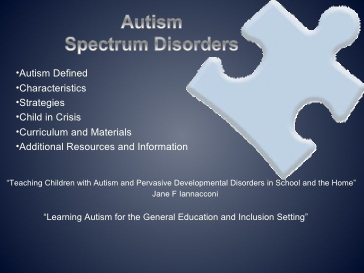 •Autism Defined  •Characteristics  •Strategies  •Child in Crisis  •Curriculum and Materials  •Additional Resources and Inf...