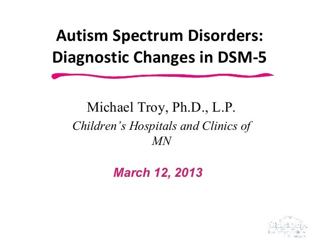 Autism Spectrum Disorders:Diagnostic Changes in DSM-5    Michael Troy, Ph.D., L.P.  Children's Hospitals and Clinics of   ...