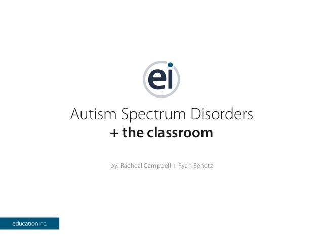 Autism Spectrum Disorders + the classroom by: Racheal Campbell + Ryan Benetz