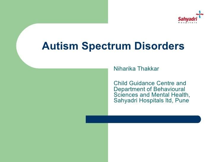 Autism Spectrum Disorders            Niharika Thakkar            Child Guidance Centre and            Department of Behavi...
