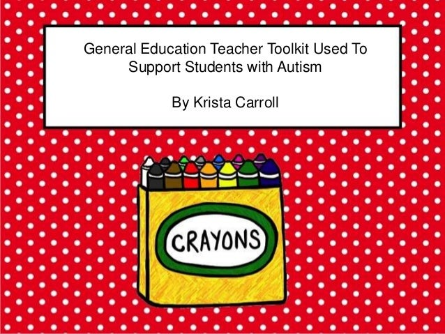 General Education Teacher Toolkit Used To     Support Students with Autism            By Krista Carroll