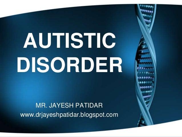AUTISTICDISORDERMR. JAYESH PATIDARwww.drjayeshpatidar.blogspot.com