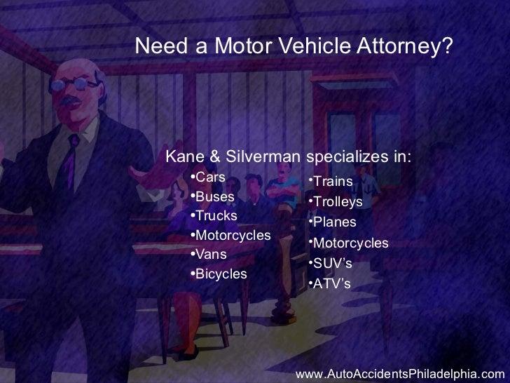 Need a Motor Vehicle Attorney? <ul><li>Kane & Silverman specializes in: </li></ul><ul><ul><li>Cars </li></ul></ul><ul><ul>...