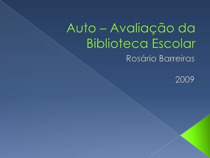 Auto – Avaliação da Biblioteca Escolar<br />Rosário Barreiras<br />2009<br />
