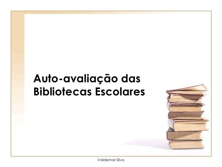 Auto-avaliação das Bibliotecas Escolares<br />Valdemar Silva<br />