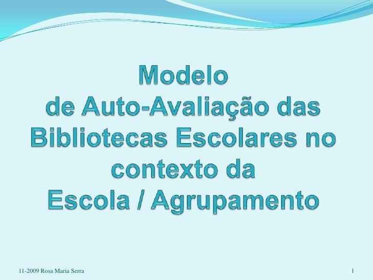 Modelo de Auto-Avaliação das Bibliotecas Escolares no contexto da Escola / Agrupamento <br />1<br />11-2009 Rosa Maria Ser...