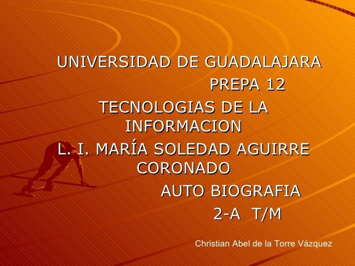 UNIVERSIDAD DE GUADALAJARA PREPA 12 TECNOLOGIAS DE LA INFORMACION L. I. MARÍA SOLEDAD AGUIRRE CORONADO AUTO BIOGRAFIA 2-A ...