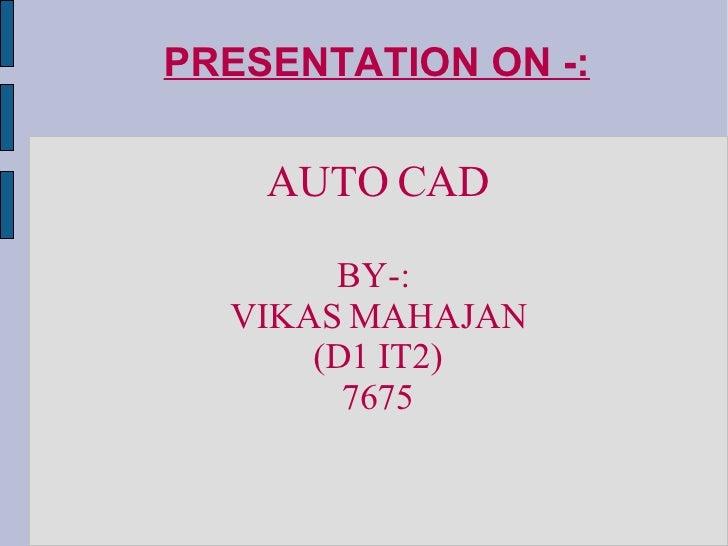 PRESENTATION ON -: <ul><ul><li>AUTO CAD </li></ul></ul><ul><ul><li>BY-:  </li></ul></ul><ul><ul><li>VIKAS MAHAJAN </li></u...