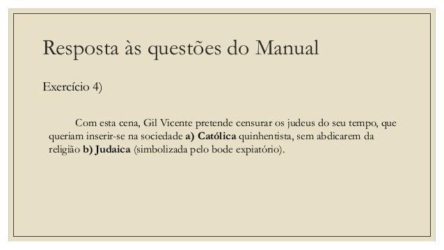 Resposta às questões do Manual Exercício 4) Com esta cena, Gil Vicente pretende censurar os judeus do seu tempo, que queri...