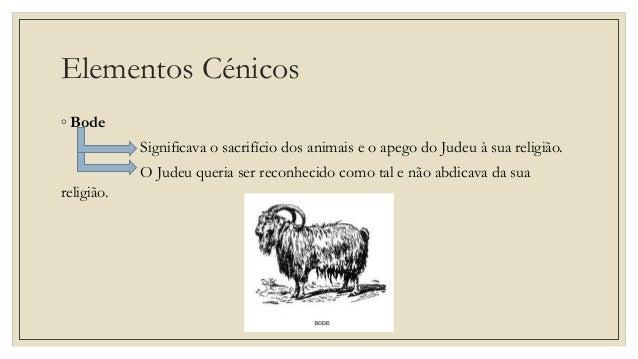 Elementos Cénicos ◦ Bode Significava o sacrifício dos animais e o apego do Judeu à sua religião. O Judeu queria ser reconh...