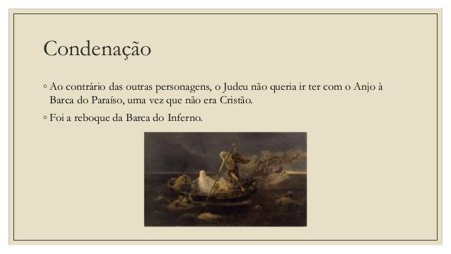Condenação ◦ Ao contrário das outras personagens, o Judeu não queria ir ter com o Anjo à Barca do Paraíso, uma vez que não...