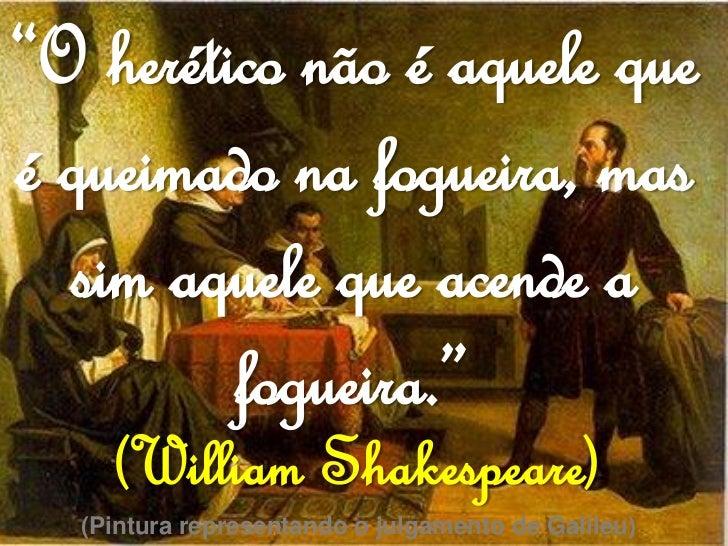 """""""O herético não é aquele queé queimado na fogueira, mas  sim aquele que acende a         fogueira.""""    (William Shakespear..."""