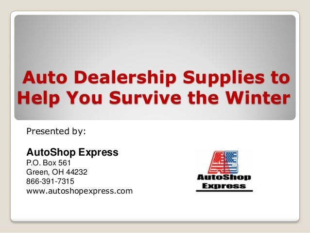Auto Dealership Supplies to Help You Survive the Winter Presented by: AutoShop Express P.O. Box 561 Green, OH 44232 866-39...