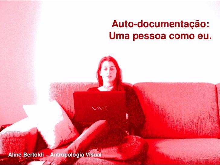Auto-documentação:                                       Uma pessoa como eu.Aline Bertoldi – Antropologia Visual