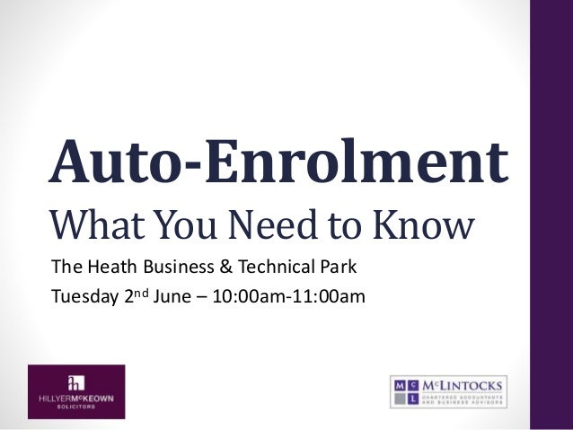Auto-Enrolment What You Need to Know The Heath Business & Technical Park Tuesday 2nd June – 10:00am-11:00am
