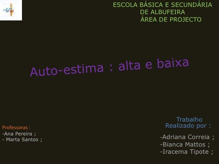 ESCOLA BÁSICA E SECUNDÁRIA DE ALBUFEIRA<br />       ÁREA DE PROJECTO<br />Auto-estima : alta e baixa<br />Trabalho Realiza...