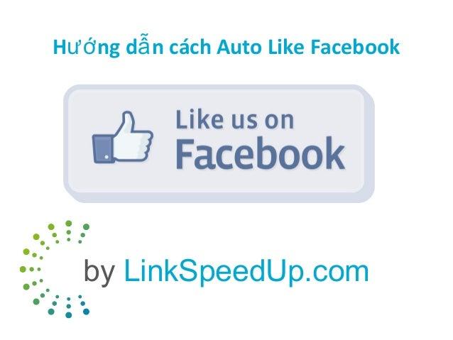 Hướ ng dẫ n cách Auto Like Facebook  by LinkSpeedUp.com