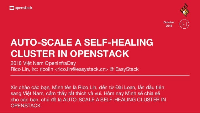 AUTO-SCALE A SELF-HEALING CLUSTER IN OPENSTACK 2018 Việt Nam OpenInfraDay Rico Lin, irc: ricolin <rico.lin@easystack.cn> @...