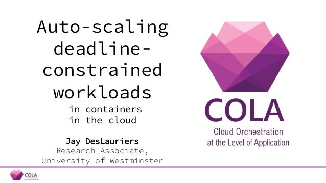 Auto-scaling deadline- constrained workloads in containers in the cloud Jay DesLauriers Research Associate, University of ...
