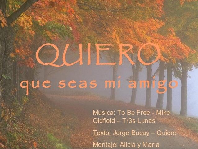 QUIEROque seas mi amigoMúsica: To Be Free - MikeOldfield – Tr3s LunasTexto: Jorge Bucay – QuieroMontaje: Alicia y María